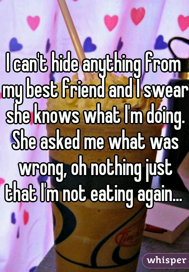 I can't hide anything from my best friend and I swear she knows what I'm doing. She asked me what was wrong, oh nothing just that I'm not eating again...