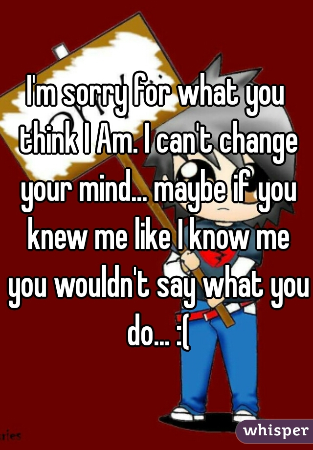 I'm sorry for what you think I Am. I can't change your mind... maybe if you knew me like I know me you wouldn't say what you do... :(