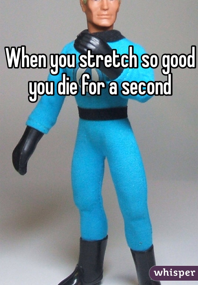 When you stretch so good you die for a second