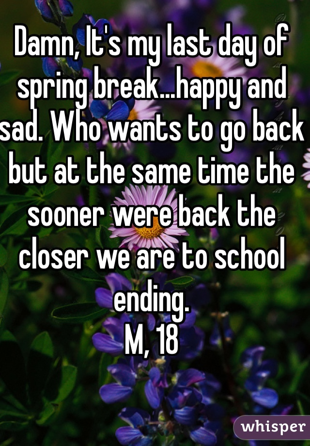 Damn, It's my last day of spring break...happy and sad. Who wants to go back but at the same time the sooner were back the closer we are to school ending. M, 18