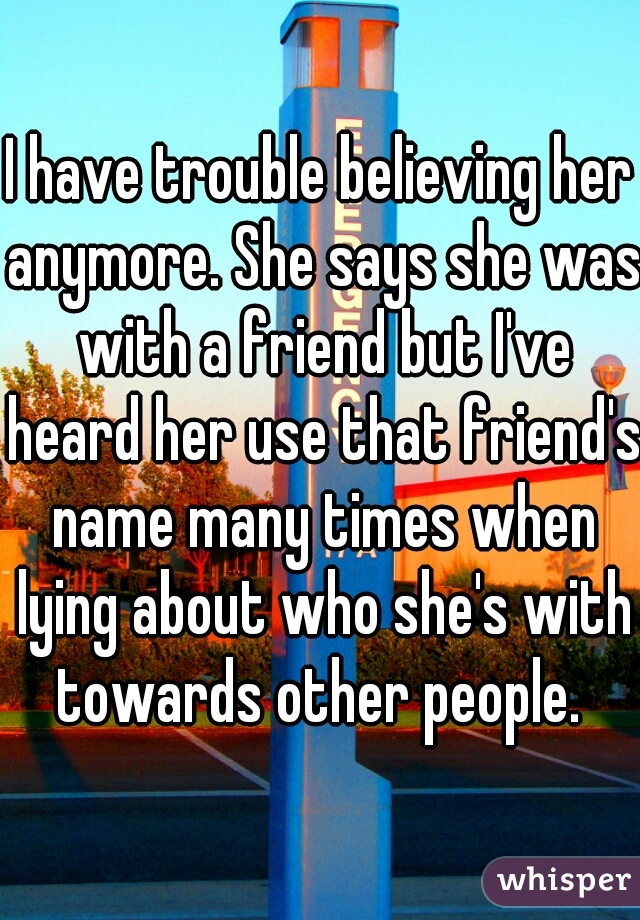 I have trouble believing her anymore. She says she was with a friend but I've heard her use that friend's name many times when lying about who she's with towards other people.