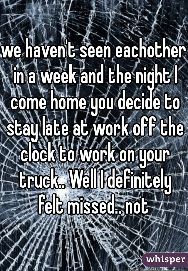 we haven't seen eachother in a week and the night I come home you decide to stay late at work off the clock to work on your truck.. Well I definitely felt missed.. not