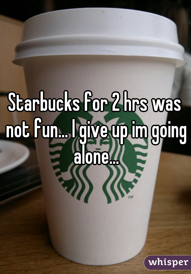 Starbucks for 2 hrs was not fun... I give up im going alone...