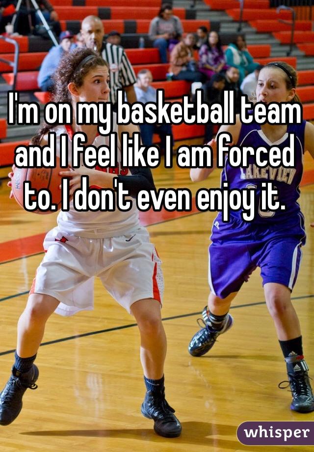 I'm on my basketball team and I feel like I am forced to. I don't even enjoy it.
