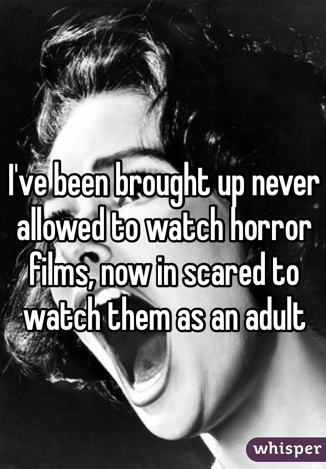 I've been brought up never allowed to watch horror films, now in scared to watch them as an adult
