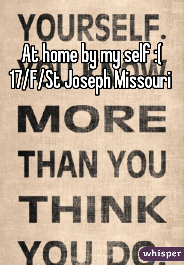 At home by my self :( 17/F/St Joseph Missouri