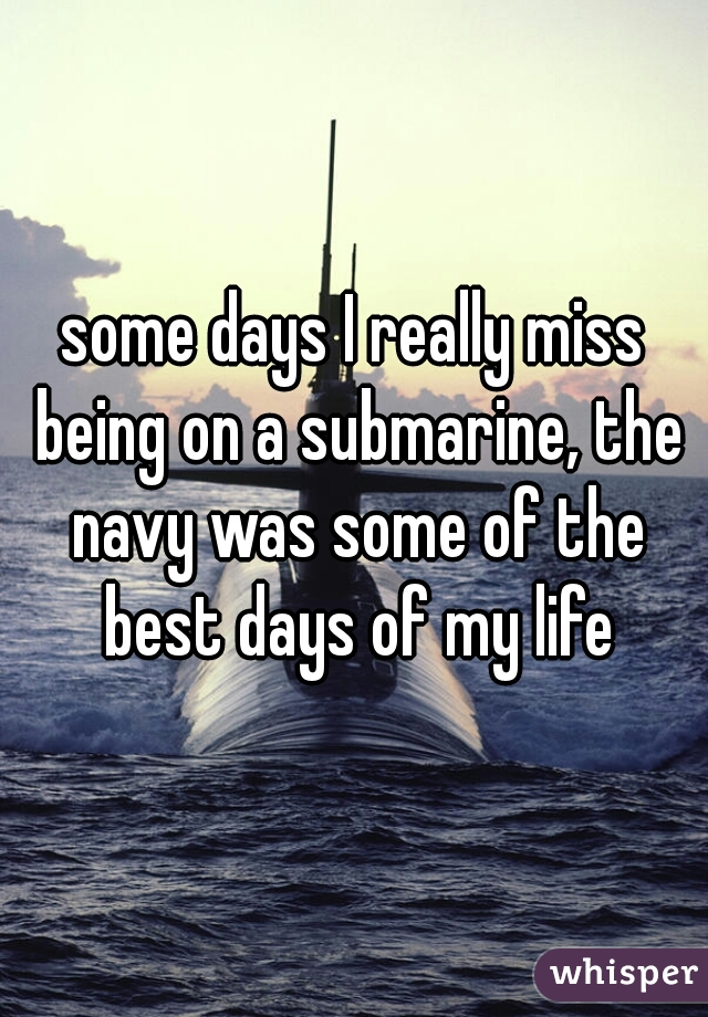 some days I really miss being on a submarine, the navy was some of the best days of my life