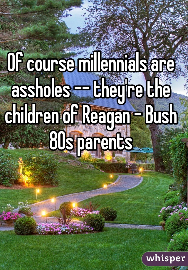 Of course millennials are assholes -- they're the children of Reagan - Bush 80s parents