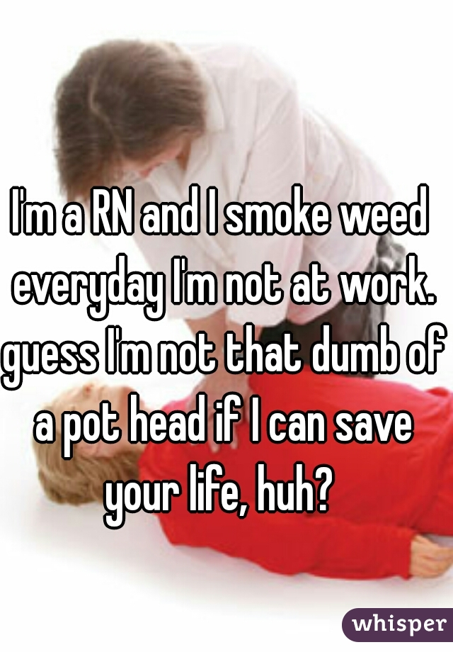 I'm a RN and I smoke weed everyday I'm not at work. guess I'm not that dumb of a pot head if I can save your life, huh?
