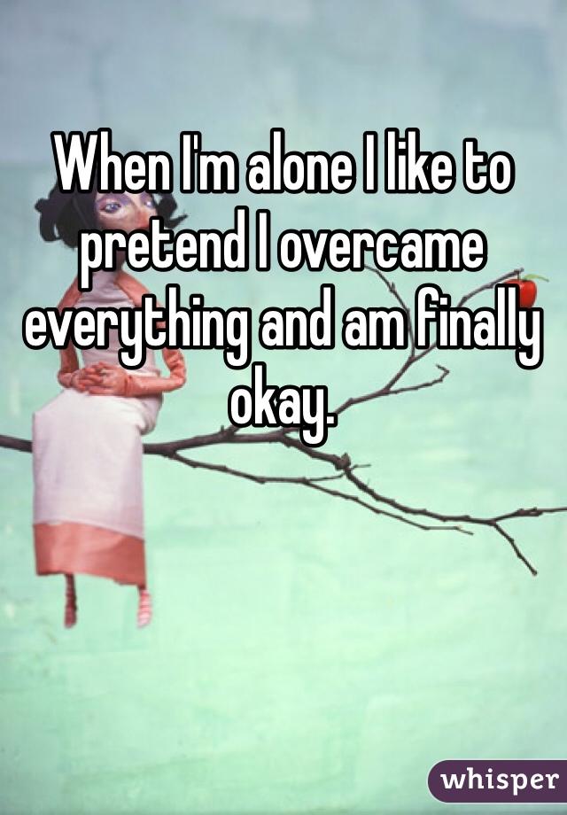 When I'm alone I like to pretend I overcame everything and am finally okay.