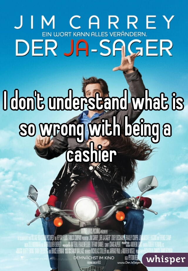 I don't understand what is so wrong with being a cashier