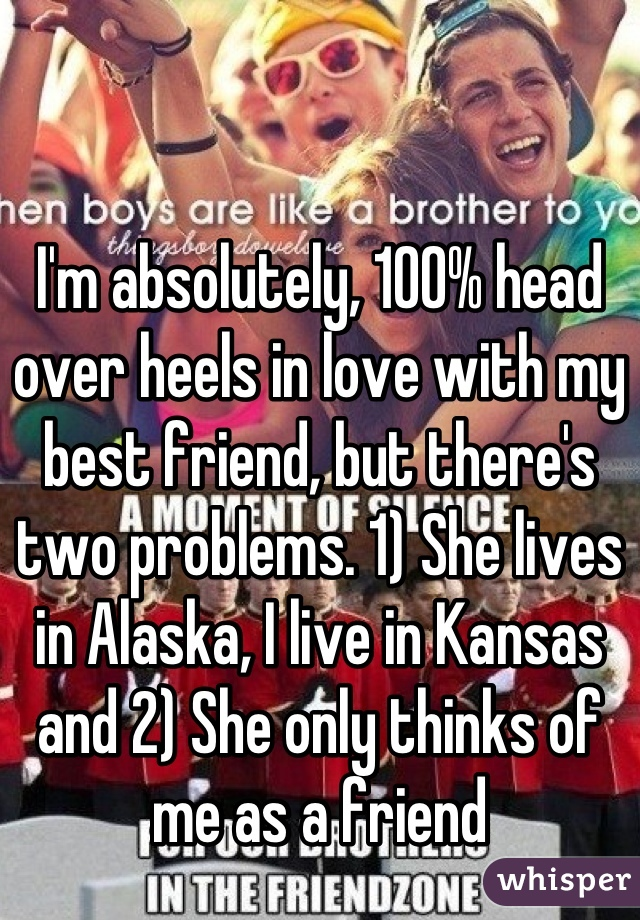 I'm absolutely, 100% head over heels in love with my best friend, but there's two problems. 1) She lives in Alaska, I live in Kansas and 2) She only thinks of me as a friend