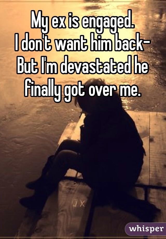 My ex is engaged.  I don't want him back-  But I'm devastated he finally got over me.