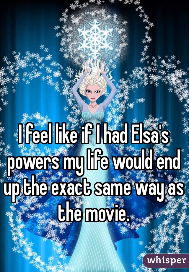 I feel like if I had Elsa's powers my life would end up the exact same way as the movie.