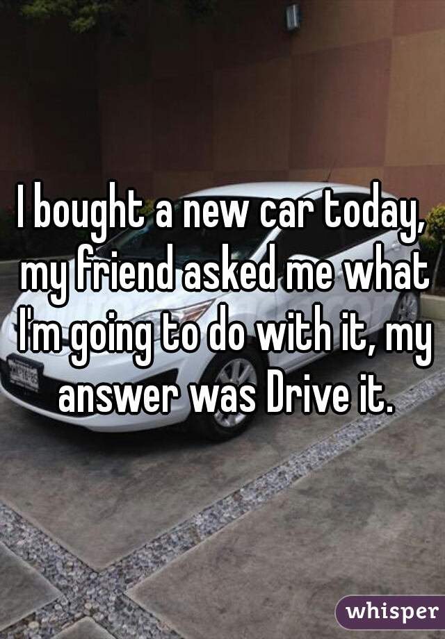 I bought a new car today, my friend asked me what I'm going to do with it, my answer was Drive it.