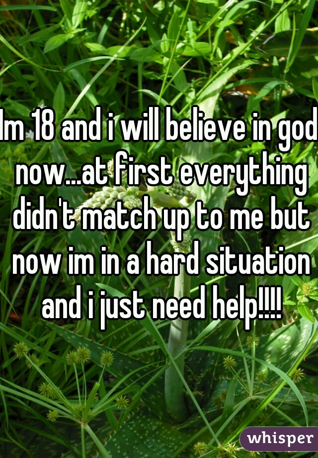 Im 18 and i will believe in god now...at first everything didn't match up to me but now im in a hard situation and i just need help!!!!