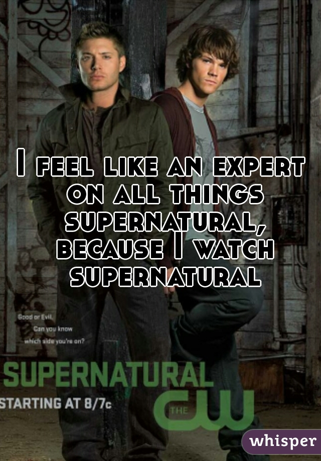I feel like an expert on all things supernatural, because I watch supernatural