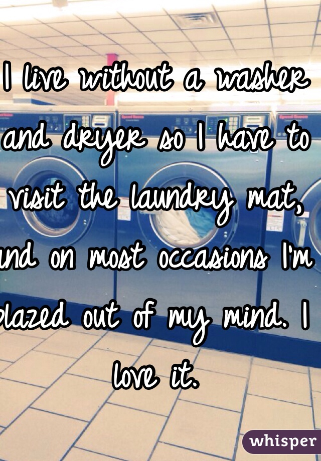 I live without a washer and dryer so I have to visit the laundry mat, and on most occasions I'm blazed out of my mind. I love it.