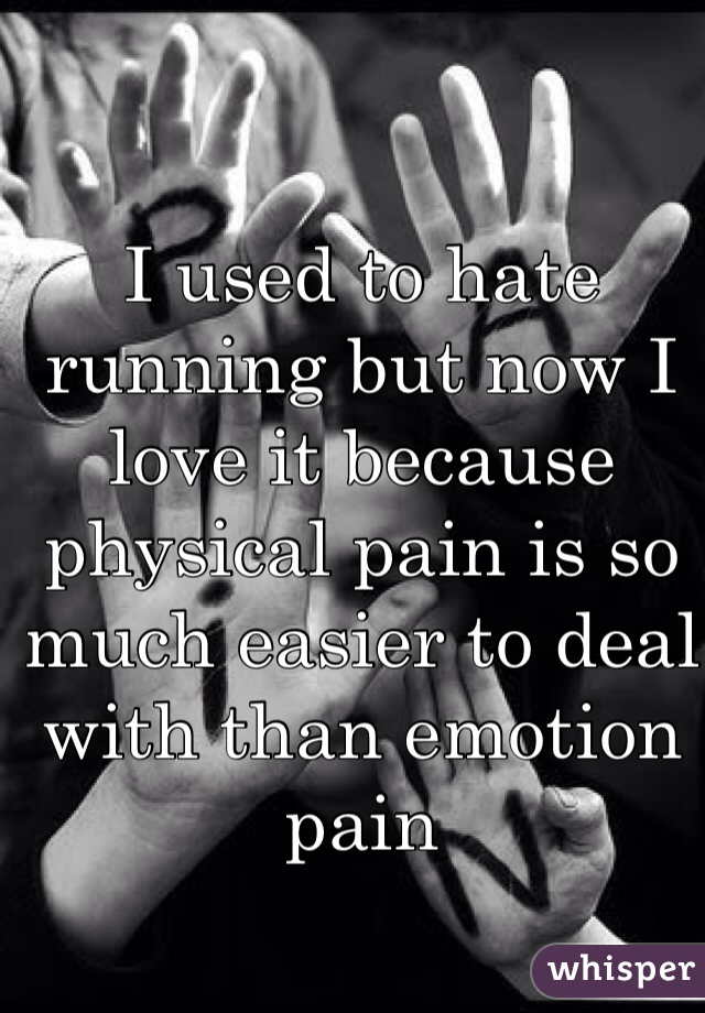 I used to hate running but now I love it because physical pain is so much easier to deal with than emotion pain