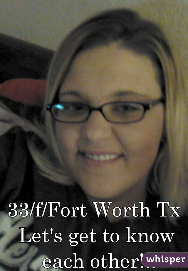 33/f/Fort Worth Tx  Let's get to know each other!!!