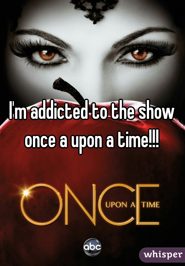 I'm addicted to the show once a upon a time!!!