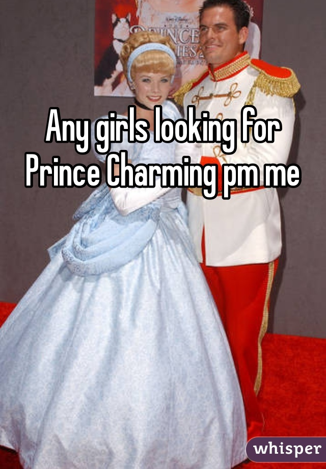 Any girls looking for Prince Charming pm me