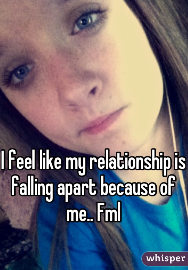 I feel like my relationship is falling apart because of me.. Fml