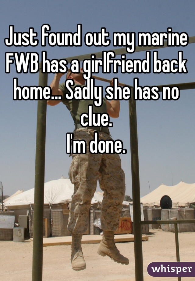 Just found out my marine FWB has a girlfriend back home... Sadly she has no clue.  I'm done.