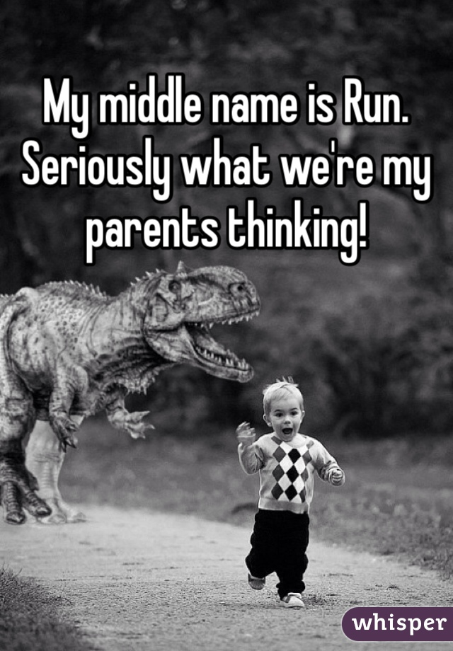 My middle name is Run.  Seriously what we're my parents thinking!