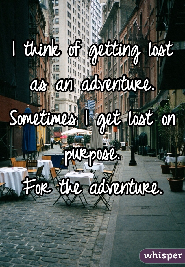 I think of getting lost as an adventure. Sometimes I get lost on purpose. For the adventure.