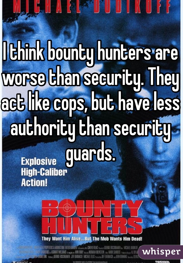 I think bounty hunters are worse than security. They act like cops, but have less authority than security guards.