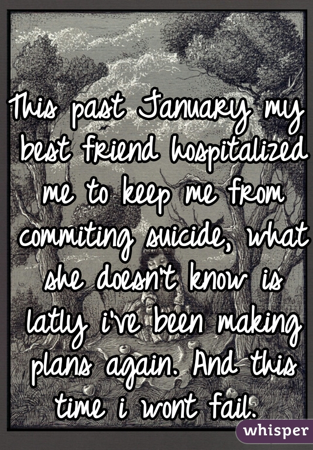 This past January my best friend hospitalized me to keep me from commiting suicide, what she doesn't know is latly i've been making plans again. And this time i wont fail.