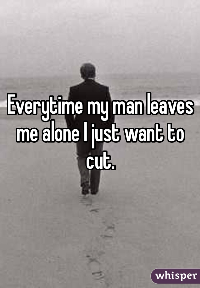 Everytime my man leaves me alone I just want to cut.