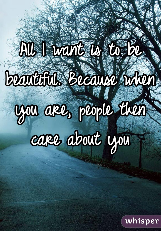 All I want is to be beautiful. Because when you are, people then care about you