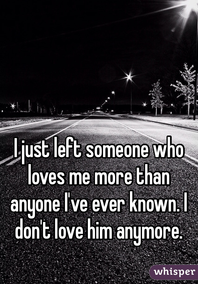 I just left someone who loves me more than anyone I've ever known. I don't love him anymore.