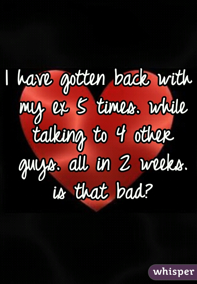 I have gotten back with my ex 5 times. while talking to 4 other guys. all in 2 weeks. is that bad?
