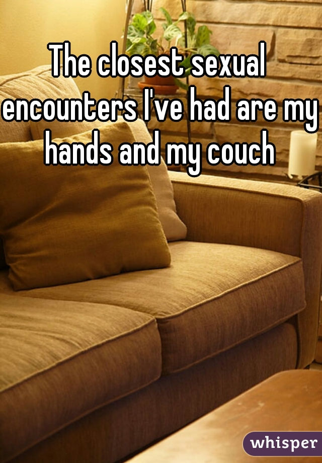 The closest sexual encounters I've had are my hands and my couch