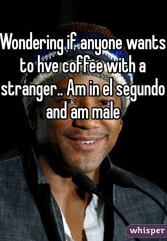 Wondering if anyone wants to hve coffee with a stranger.. Am in el segundo and am male