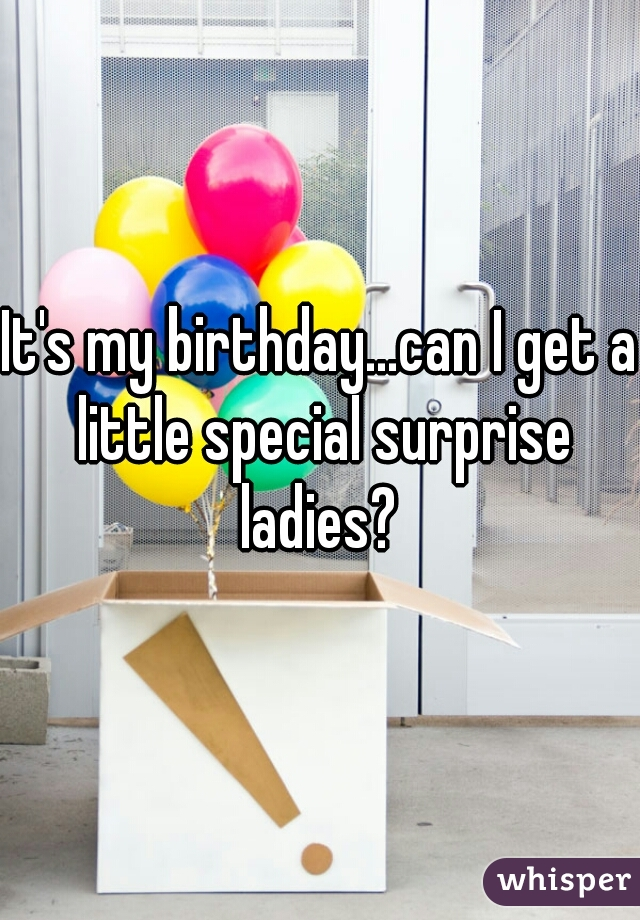 It's my birthday...can I get a little special surprise ladies?