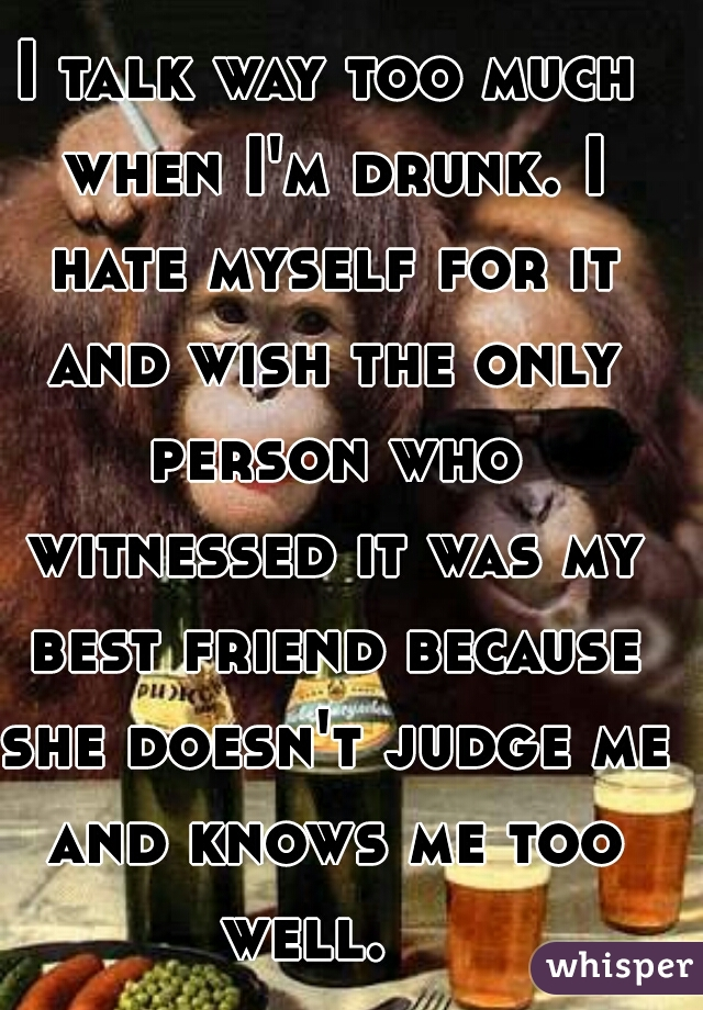 I talk way too much when I'm drunk. I hate myself for it and wish the only person who witnessed it was my best friend because she doesn't judge me and knows me too well.