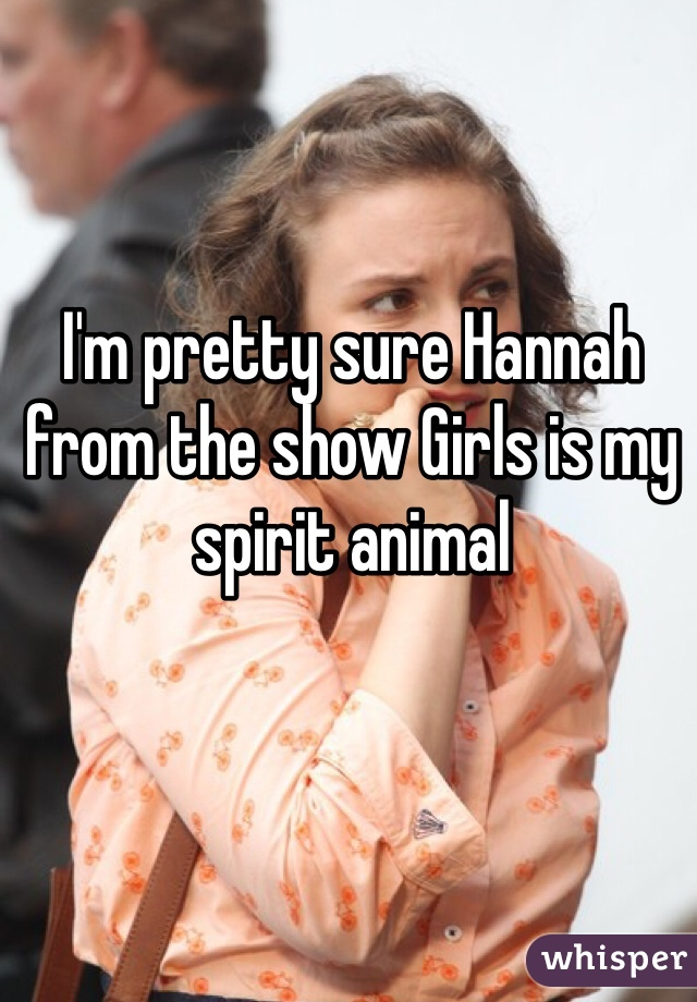 I'm pretty sure Hannah from the show Girls is my spirit animal