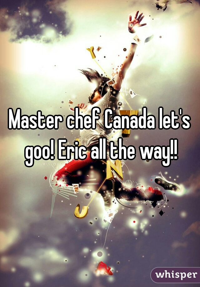 Master chef Canada let's goo! Eric all the way!!