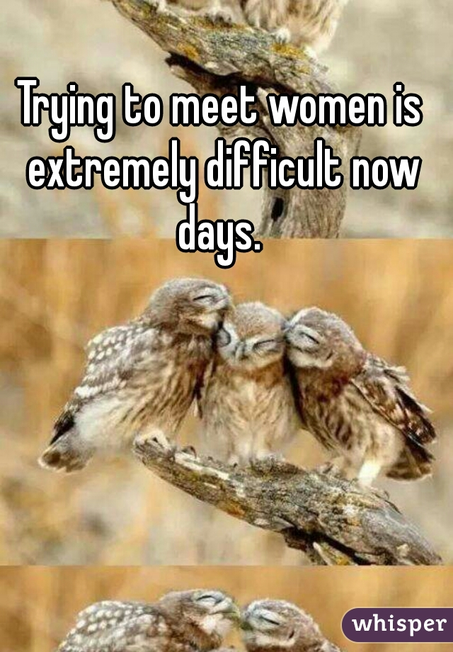 Trying to meet women is extremely difficult now days.