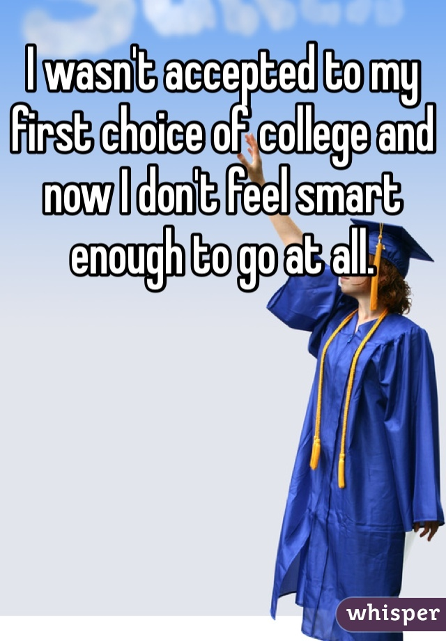 I wasn't accepted to my first choice of college and now I don't feel smart enough to go at all.