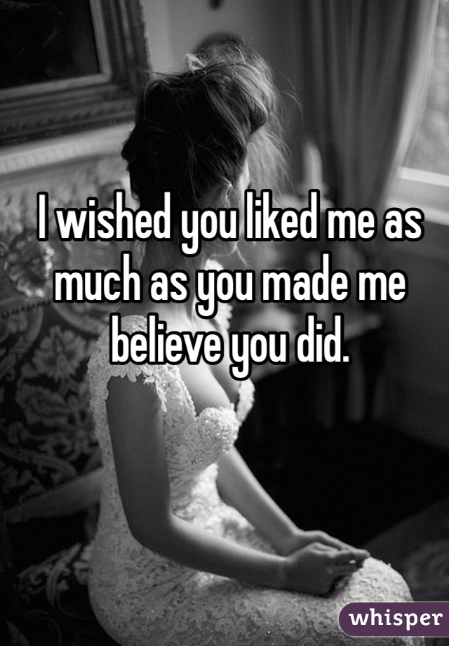 I wished you liked me as much as you made me believe you did.