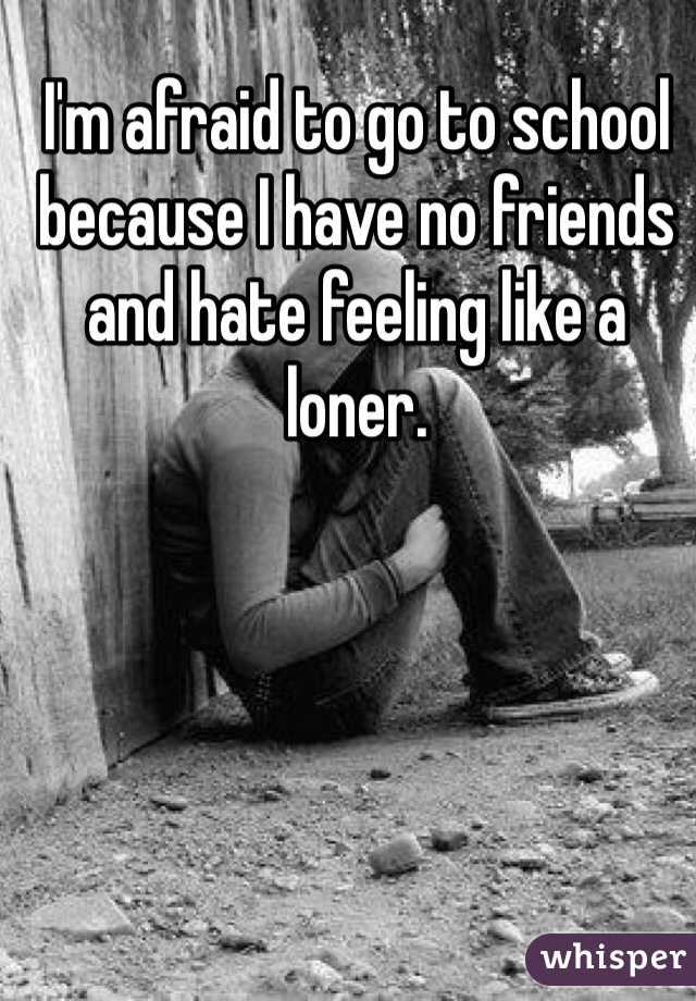 I'm afraid to go to school because I have no friends and hate feeling like a loner.