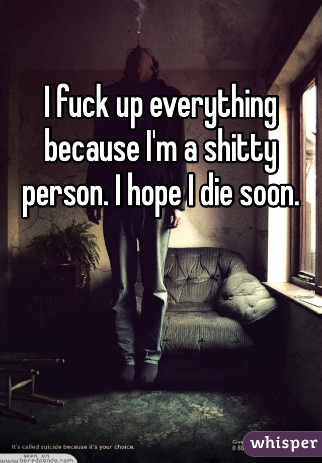 I fuck up everything because I'm a shitty person. I hope I die soon.