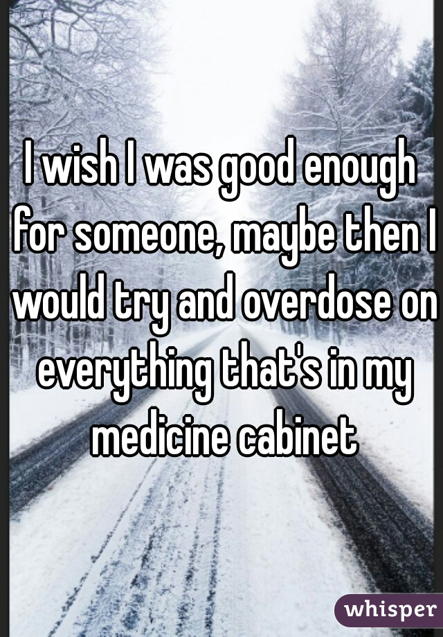 I wish I was good enough for someone, maybe then I would try and overdose on everything that's in my medicine cabinet
