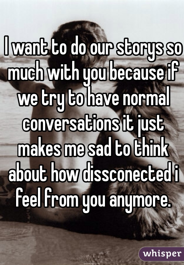 I want to do our storys so much with you because if we try to have normal conversations it just makes me sad to think about how dissconected i feel from you anymore.