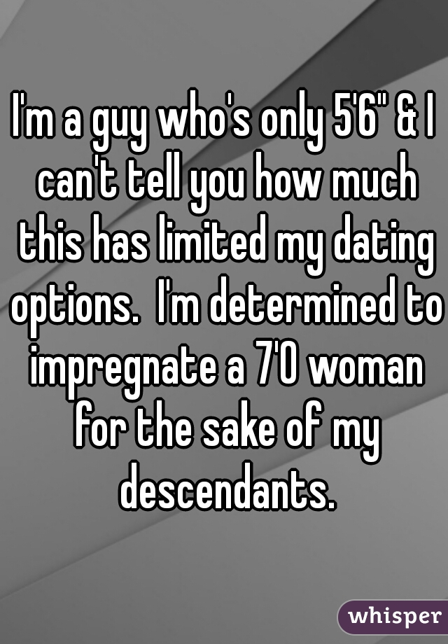 "I'm a guy who's only 5'6"" & I can't tell you how much this has limited my dating options.  I'm determined to impregnate a 7'0 woman for the sake of my descendants."